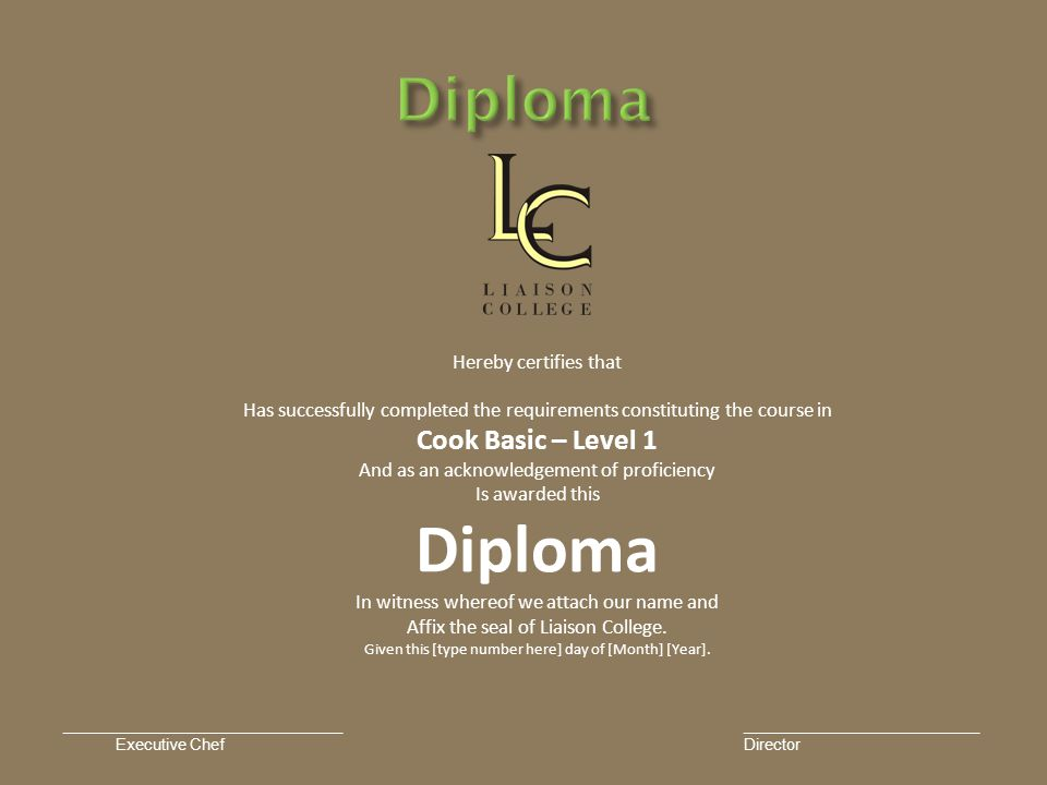Hereby certifies that Has successfully completed the requirements constituting the course in Cook Basic – Level 1 And as an acknowledgement of proficiency Is awarded this Diploma In witness whereof we attach our name and Affix the seal of Liaison College.
