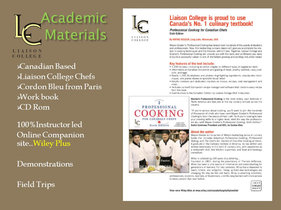 Academic Materials  Canadian Based  Liaison College Chefs  Cordon Bleu from Paris  Work book  CD Rom 100%Instructor led Online Companion site..Wiley Plus Demonstrations Field Trips