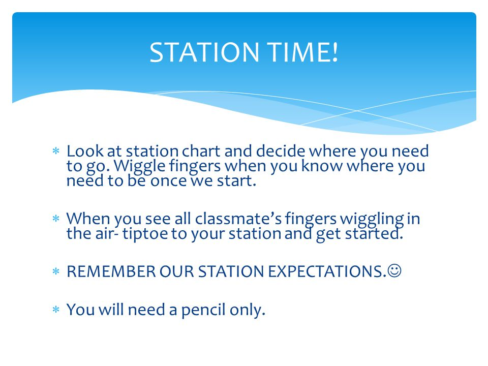STATION TIME!  Look at station chart and decide where you need to go. Wiggle fingers when you know where you need to be once we start.  When you see