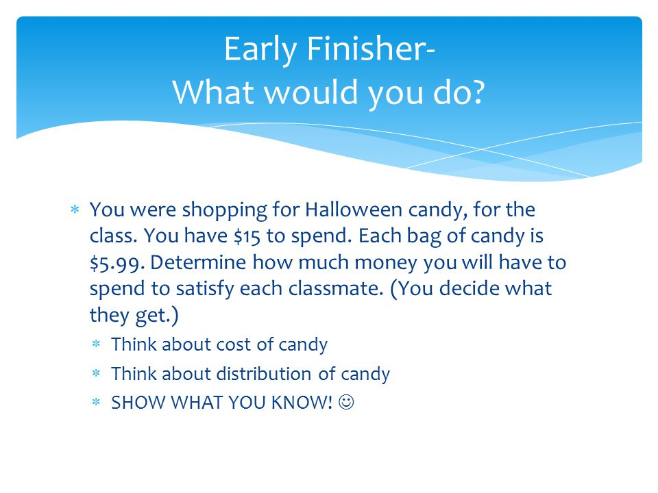 Early Finisher- What would you do?  You were shopping for Halloween candy, for the class. You have $15 to spend. Each bag of candy is $5.99. Determin