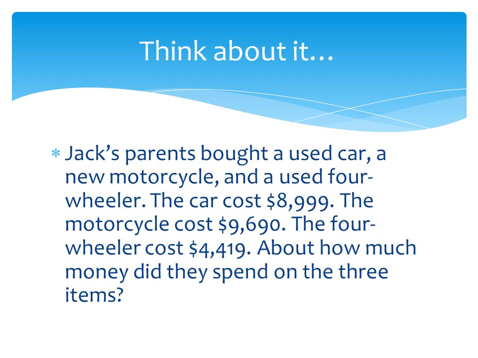 Think about it…  Jack's parents bought a used car, a new motorcycle, and a used four- wheeler. The car cost $8,999. The motorcycle cost $9,690. The f