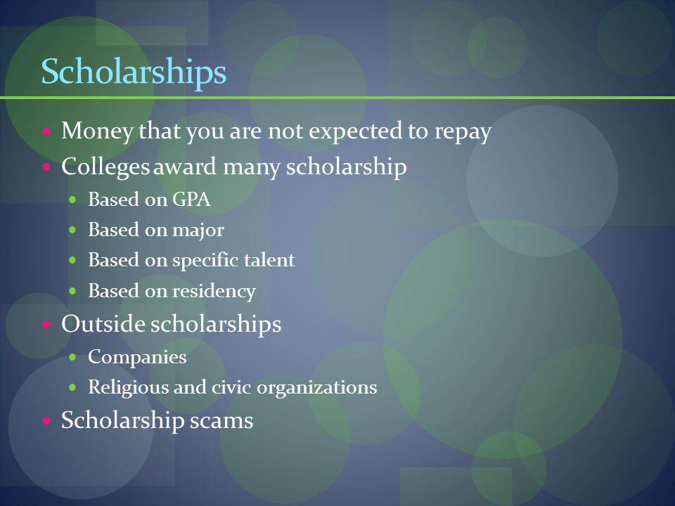 Scholarships Money that you are not expected to repay Colleges award many scholarship Based on GPA Based on major Based on specific talent Based on residency Outside scholarships Companies Religious and civic organizations Scholarship scams