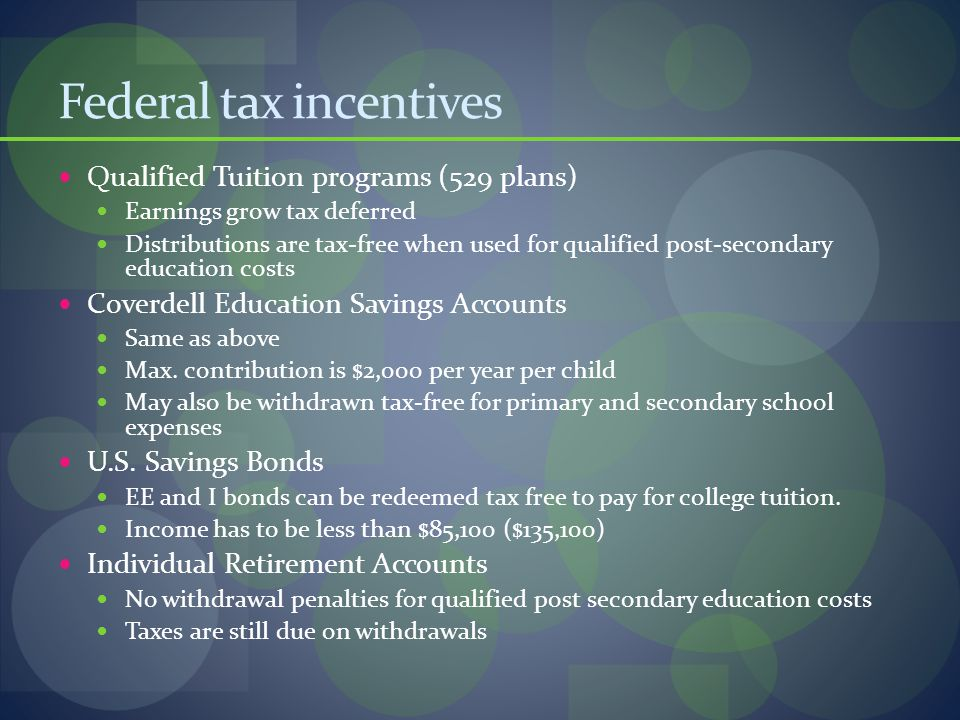 Federal tax incentives Qualified Tuition programs (529 plans) Earnings grow tax deferred Distributions are tax-free when used for qualified post-secondary education costs Coverdell Education Savings Accounts Same as above Max.