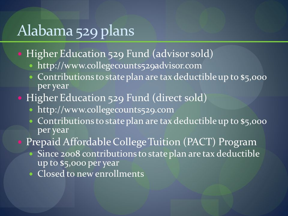 Alabama 529 plans Higher Education 529 Fund (advisor sold) http://www.collegecounts529advisor.com Contributions to state plan are tax deductible up to $5,000 per year Higher Education 529 Fund (direct sold) http://www.collegecounts529.com Contributions to state plan are tax deductible up to $5,000 per year Prepaid Affordable College Tuition (PACT) Program Since 2008 contributions to state plan are tax deductible up to $5,000 per year Closed to new enrollments