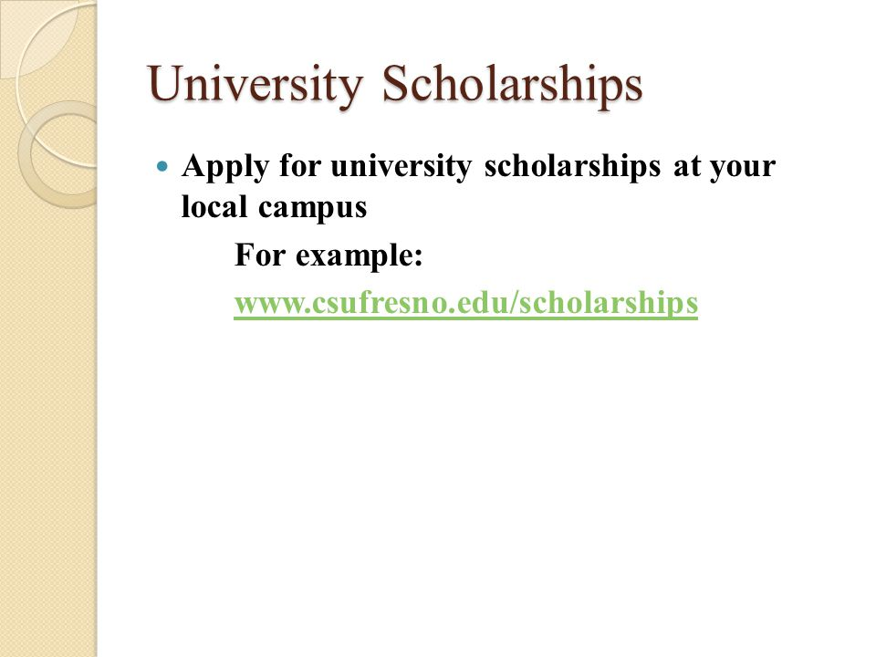 University Scholarships Apply for university scholarships at your local campus For example: www.csufresno.edu/scholarships