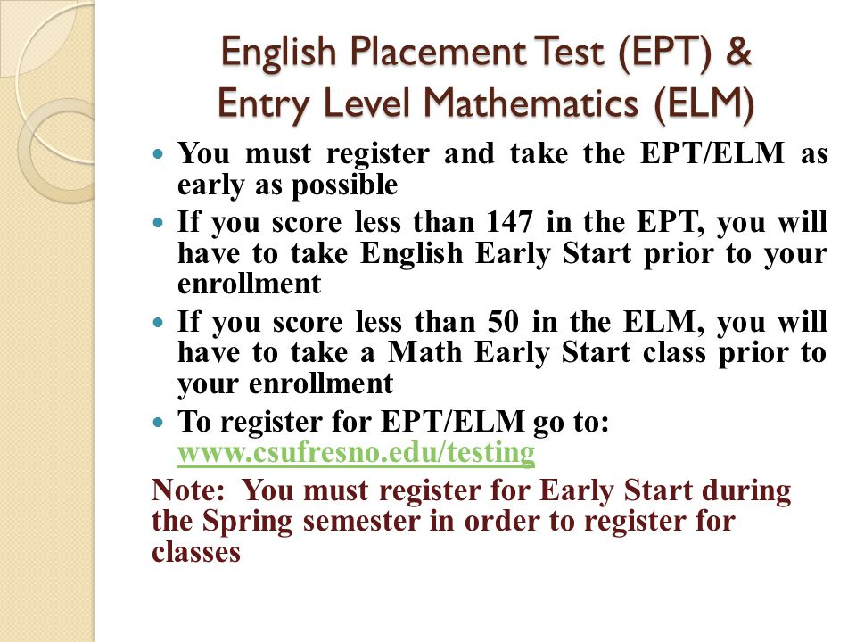 English Placement Test (EPT) & Entry Level Mathematics (ELM) You must register and take the EPT/ELM as early as possible If you score less than 147 in the EPT, you will have to take English Early Start prior to your enrollment If you score less than 50 in the ELM, you will have to take a Math Early Start class prior to your enrollment To register for EPT/ELM go to: www.csufresno.edu/testing www.csufresno.edu/testing Note: You must register for Early Start during the Spring semester in order to register for classes