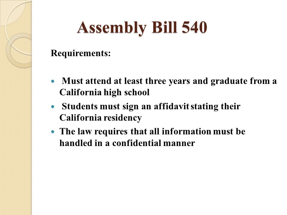 Assembly Bill 540 Requirements: Must attend at least three years and graduate from a California high school Students must sign an affidavit stating their California residency The law requires that all information must be handled in a confidential manner