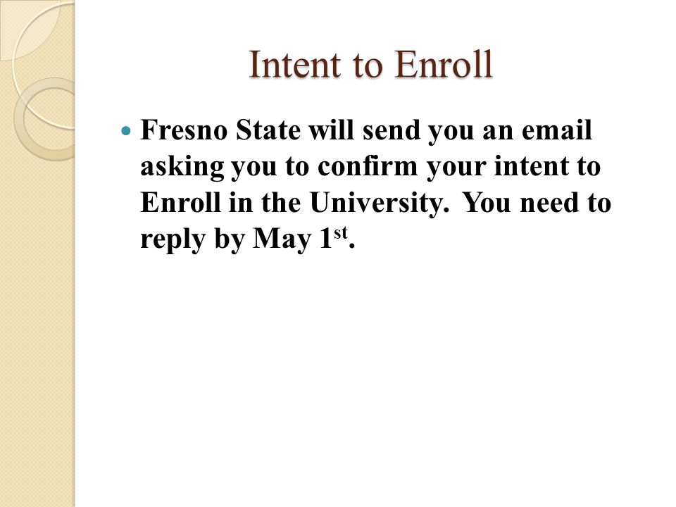 Intent to Enroll Fresno State will send you an email asking you to confirm your intent to Enroll in the University.