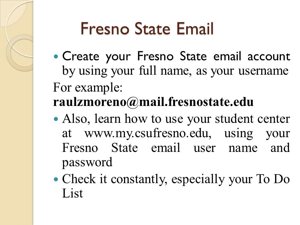 Fresno State Email Create your Fresno State email account by using your full name, as your username For example: raulzmoreno@mail.fresnostate.edu Also, learn how to use your student center at www.my.csufresno.edu, using your Fresno State email user name and password Check it constantly, especially your To Do List