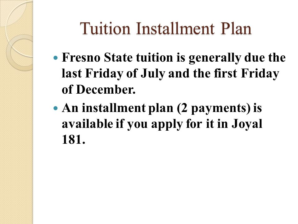 Tuition Installment Plan Fresno State tuition is generally due the last Friday of July and the first Friday of December.