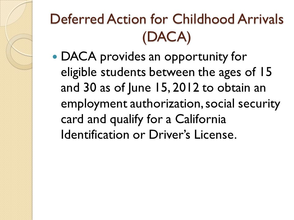Deferred Action for Childhood Arrivals (DACA) DACA provides an opportunity for eligible students between the ages of 15 and 30 as of June 15, 2012 to obtain an employment authorization, social security card and qualify for a California Identification or Driver's License.