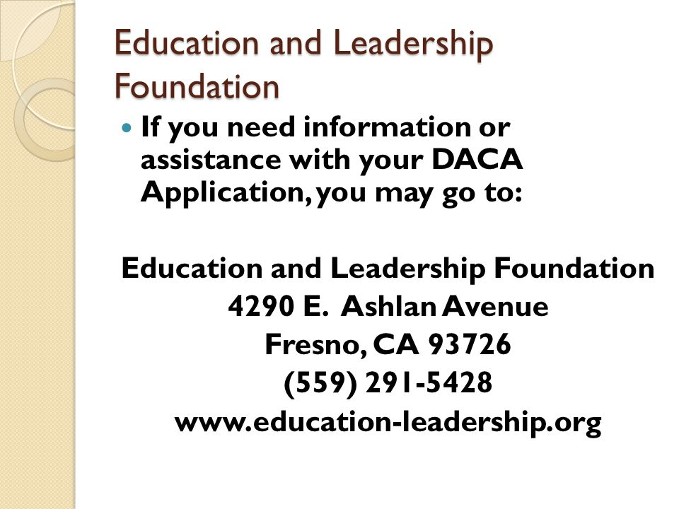Education and Leadership Foundation If you need information or assistance with your DACA Application, you may go to: Education and Leadership Foundation 4290 E.