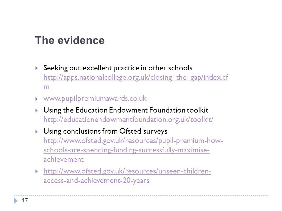 The evidence  Seeking out excellent practice in other schools http://apps.nationalcollege.org.uk/closing_the_gap/index.cf m http://apps.nationalcollege.org.uk/closing_the_gap/index.cf m  www.pupilpremiumawards.co.uk www.pupilpremiumawards.co.uk  Using the Education Endowment Foundation toolkit http://educationendowmentfoundation.org.uk/toolkit/ http://educationendowmentfoundation.org.uk/toolkit/  Using conclusions from Ofsted surveys http://www.ofsted.gov.uk/resources/pupil-premium-how- schools-are-spending-funding-successfully-maximise- achievement http://www.ofsted.gov.uk/resources/pupil-premium-how- schools-are-spending-funding-successfully-maximise- achievement  http://www.ofsted.gov.uk/resources/unseen-children- access-and-achievement-20-years http://www.ofsted.gov.uk/resources/unseen-children- access-and-achievement-20-years 17
