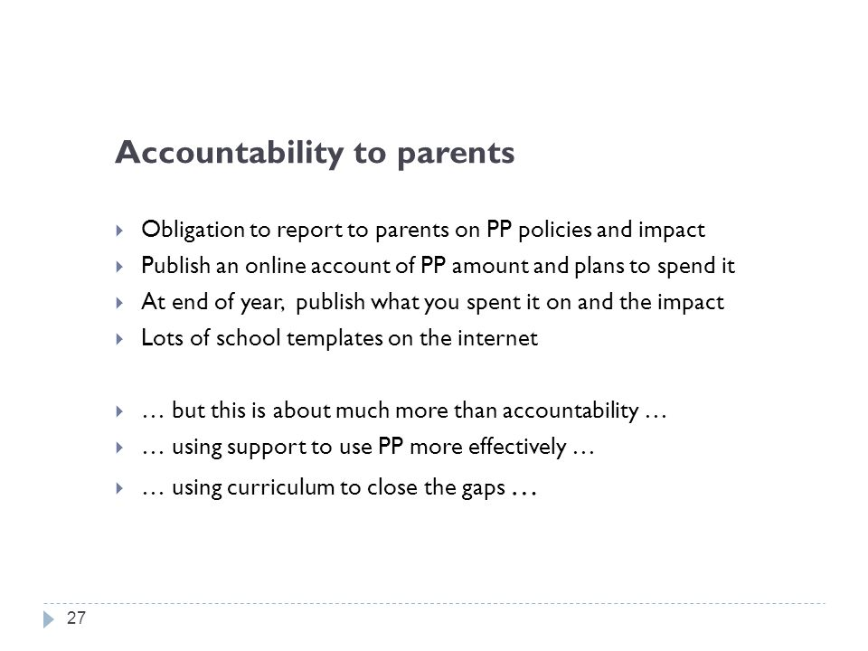 Accountability to parents  Obligation to report to parents on PP policies and impact  Publish an online account of PP amount and plans to spend it  At end of year, publish what you spent it on and the impact  Lots of school templates on the internet  … but this is about much more than accountability …  … using support to use PP more effectively …  … using curriculum to close the gaps … 27