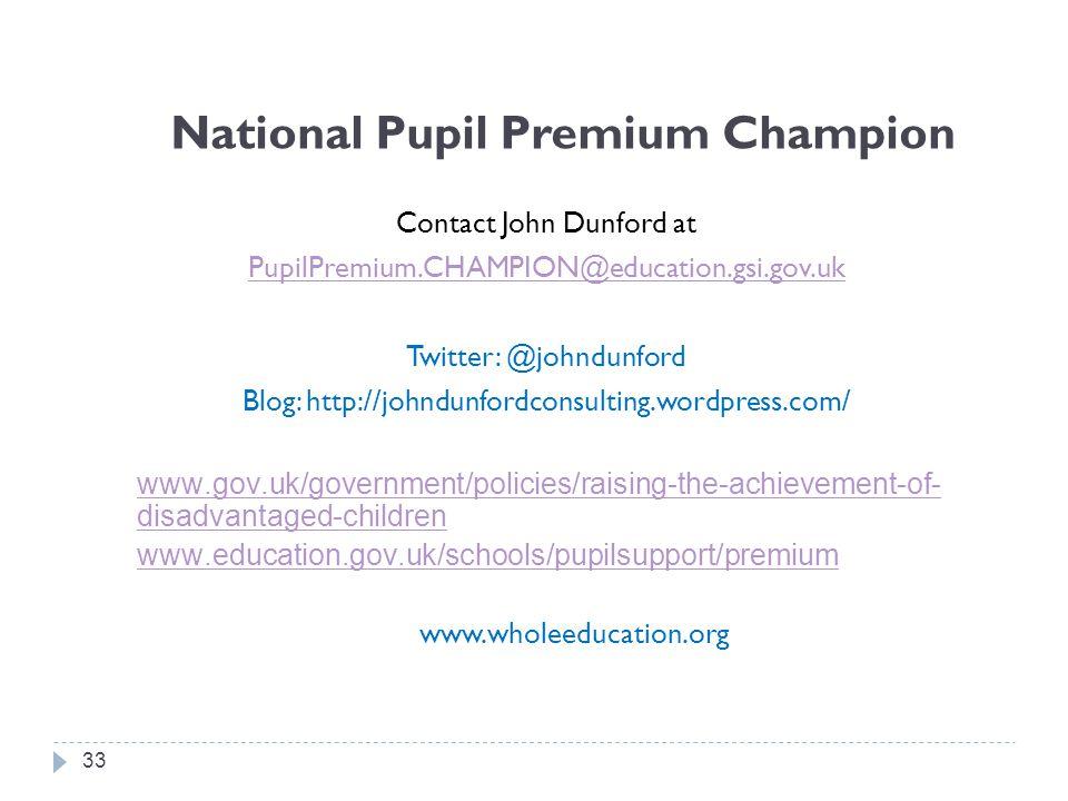 National Pupil Premium Champion Contact John Dunford at PupilPremium.CHAMPION@education.gsi.gov.uk Twitter: @johndunford Blog: http://johndunfordconsulting.wordpress.com/ www.gov.uk/government/policies/raising-the-achievement-of- disadvantaged-children www.education.gov.uk/schools/pupilsupport/premium www.wholeeducation.org 33