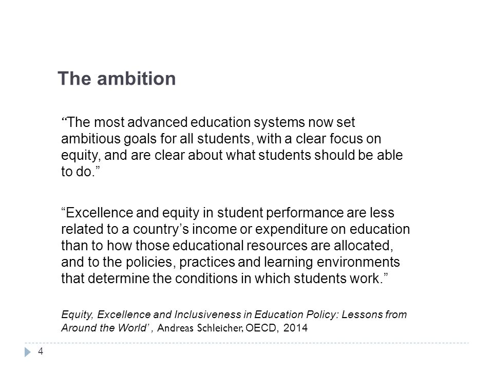 The ambition The most advanced education systems now set ambitious goals for all students, with a clear focus on equity, and are clear about what students should be able to do. Excellence and equity in student performance are less related to a country's income or expenditure on education than to how those educational resources are allocated, and to the policies, practices and learning environments that determine the conditions in which students work. Equity, Excellence and Inclusiveness in Education Policy: Lessons from Around the World', Andreas Schleicher, OECD, 2014 4