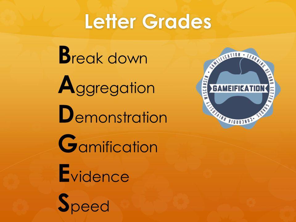 Letter Grades B reak down A ggregation D emonstration G amification E vidence S peed