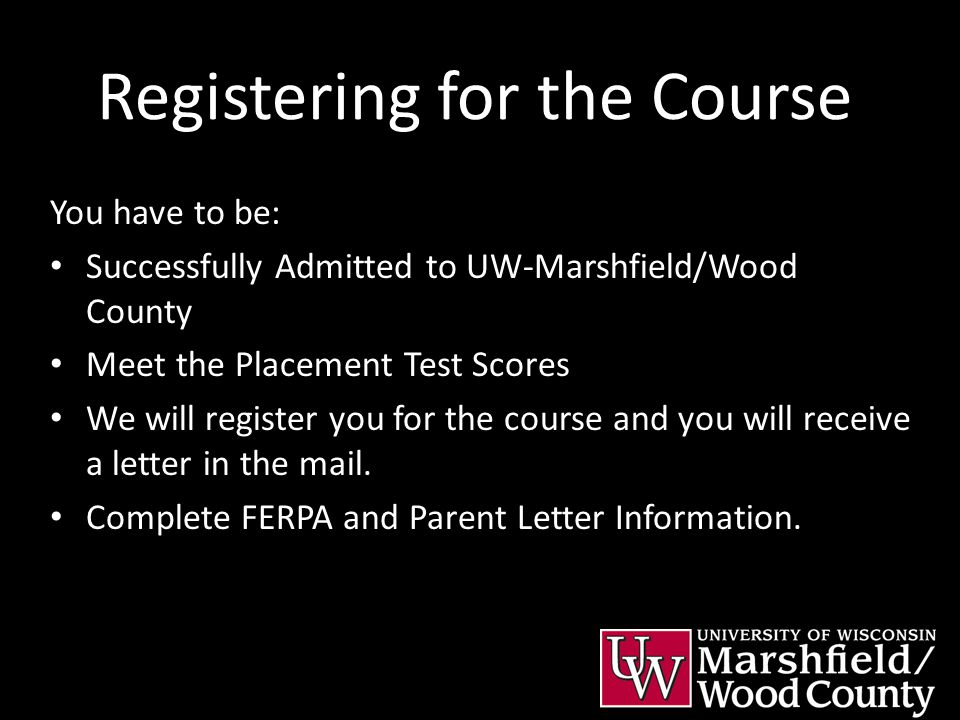 Registering for the Course You have to be: Successfully Admitted to UW-Marshfield/Wood County Meet the Placement Test Scores We will register you for