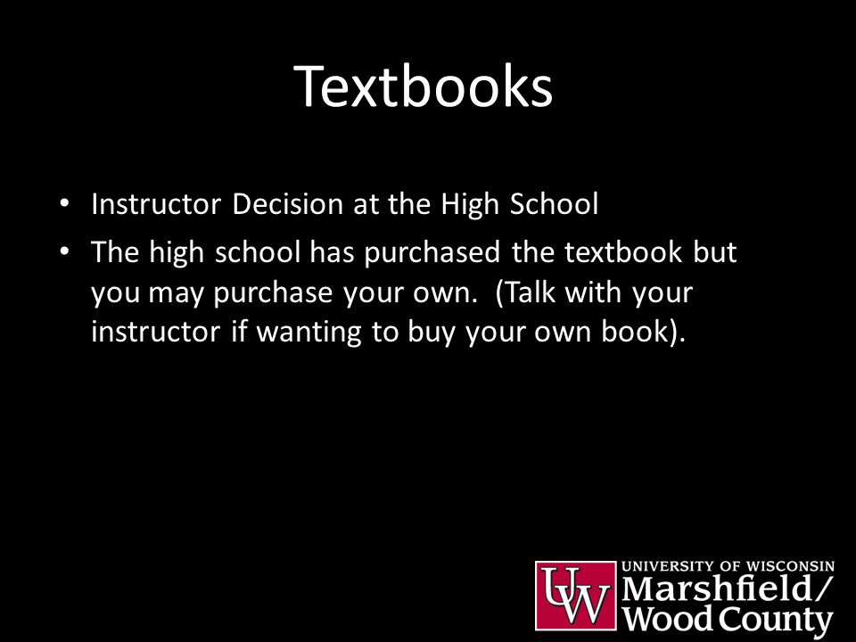 Textbooks Instructor Decision at the High School The high school has purchased the textbook but you may purchase your own. (Talk with your instructor