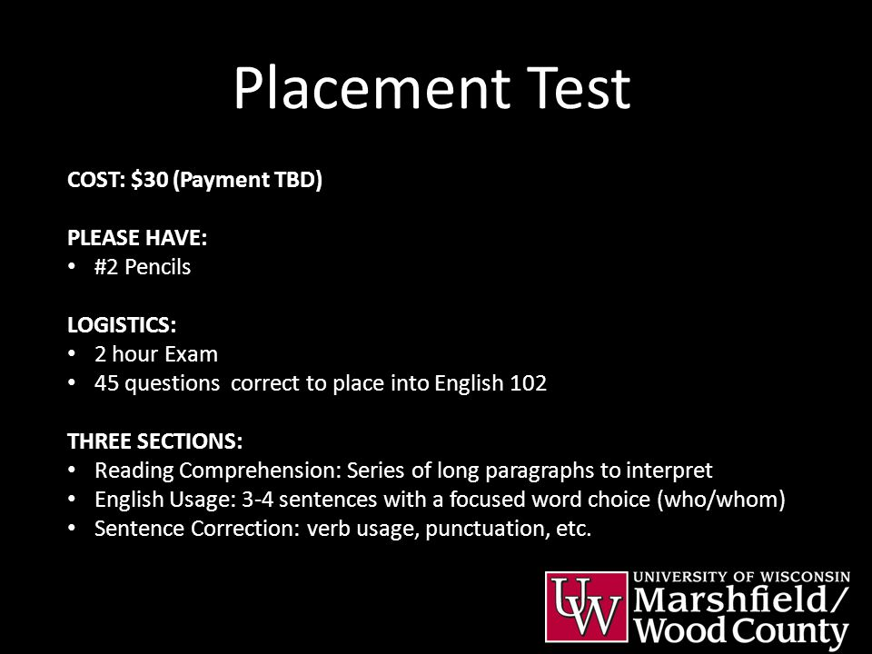 Placement Test COST: $30 (Payment TBD) PLEASE HAVE: #2 Pencils LOGISTICS: 2 hour Exam 45 questions correct to place into English 102 THREE SECTIONS: R