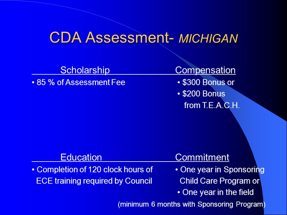 CDA Assessment- MICHIGAN ScholarshipCompensation 85 % of Assessment Fee $300 Bonus or $200 Bonus from T.E.A.C.H.