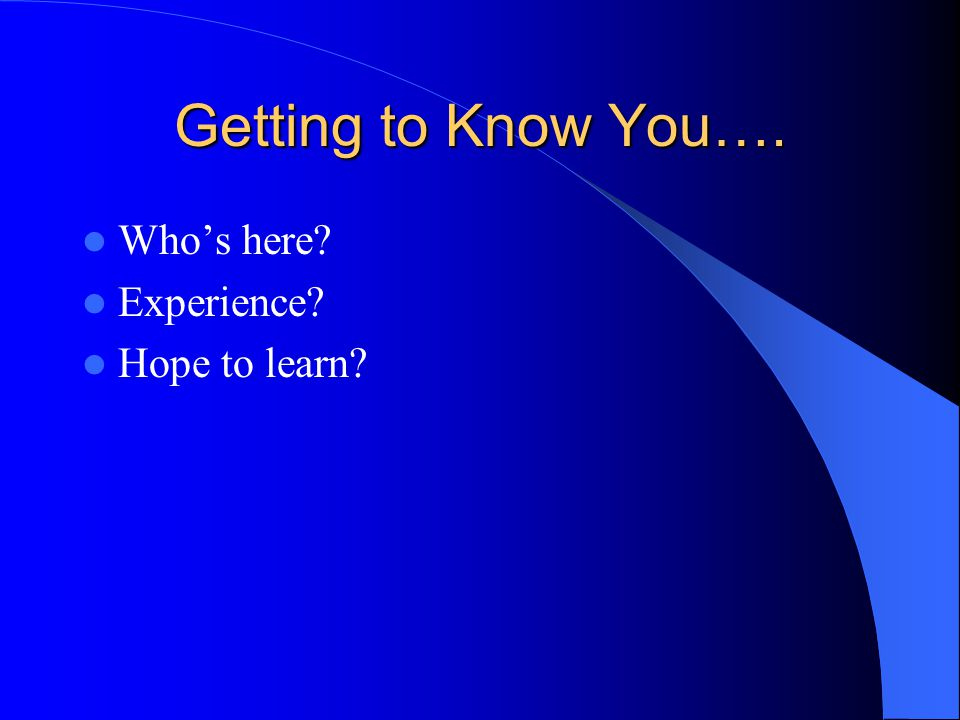Getting to Know You…. Who's here? Experience? Hope to learn?