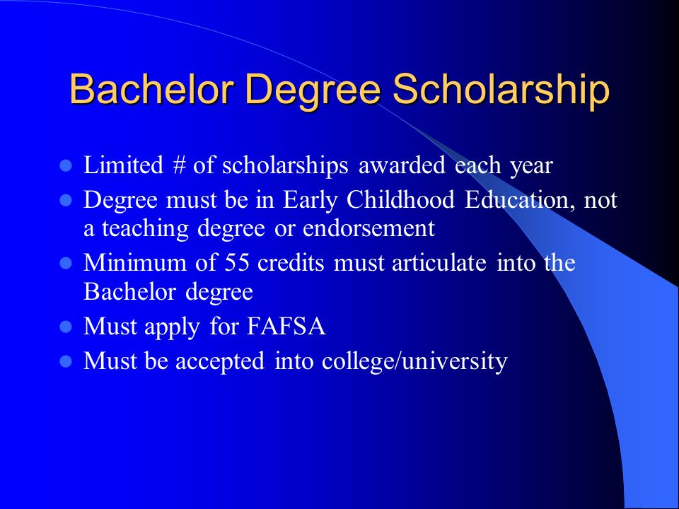 Bachelor Degree Scholarship Limited # of scholarships awarded each year Degree must be in Early Childhood Education, not a teaching degree or endorsement Minimum of 55 credits must articulate into the Bachelor degree Must apply for FAFSA Must be accepted into college/university