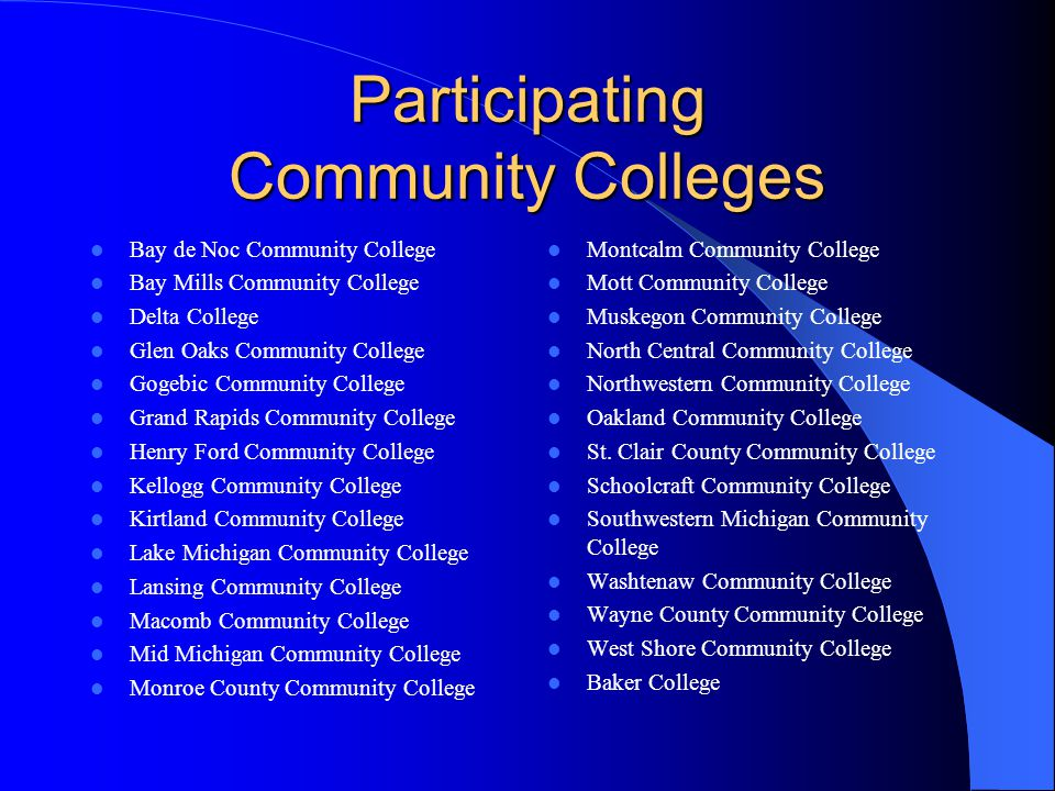 Participating Community Colleges Bay de Noc Community College Bay Mills Community College Delta College Glen Oaks Community College Gogebic Community College Grand Rapids Community College Henry Ford Community College Kellogg Community College Kirtland Community College Lake Michigan Community College Lansing Community College Macomb Community College Mid Michigan Community College Monroe County Community College Montcalm Community College Mott Community College Muskegon Community College North Central Community College Northwestern Community College Oakland Community College St.