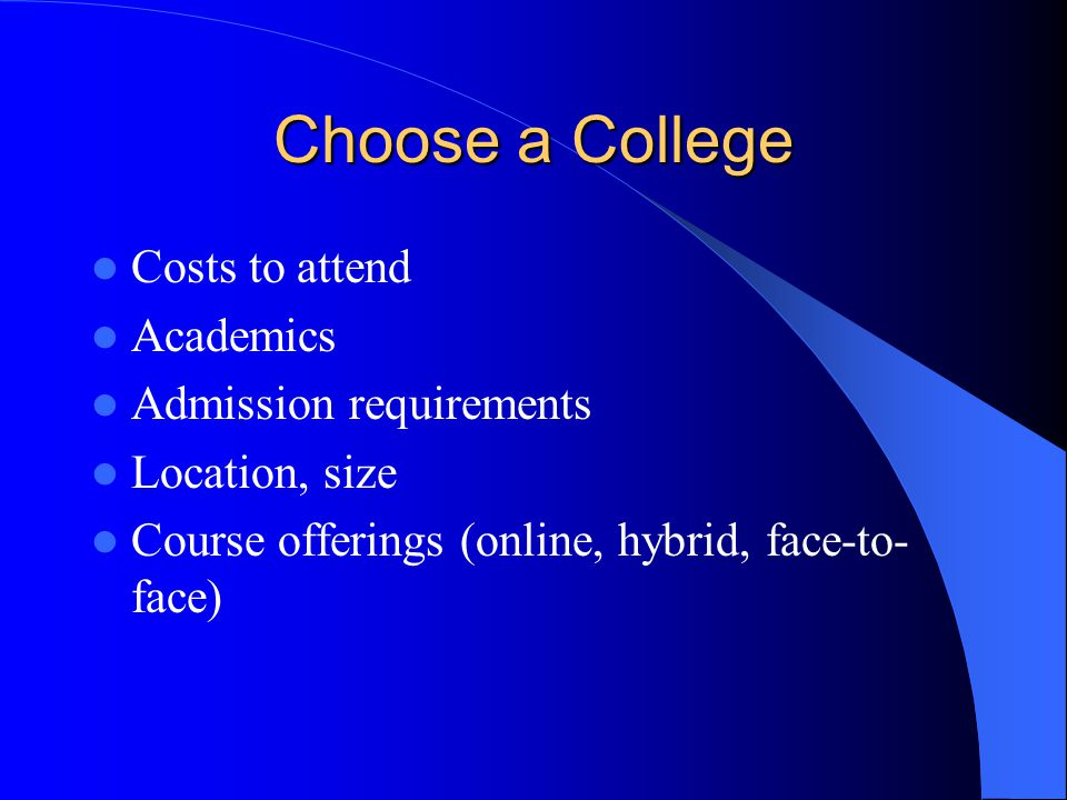 Choose a College Costs to attend Academics Admission requirements Location, size Course offerings (online, hybrid, face-to- face)