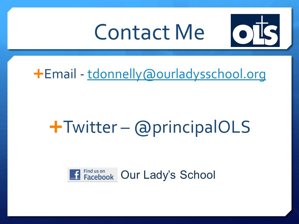 Contact Me  Email - tdonnelly@ourladysschool.orgtdonnelly@ourladysschool.org  Twitter – @principalOLS Our Lady's School