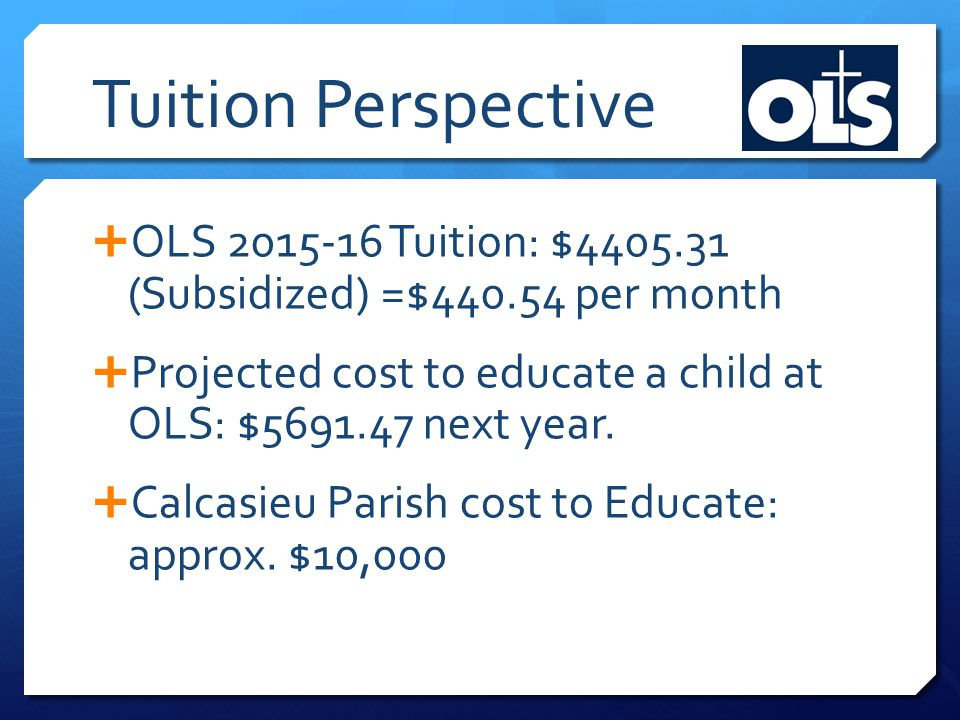 Tuition Perspective  OLS 2015-16 Tuition: $4405.31 (Subsidized) =$440.54 per month  Projected cost to educate a child at OLS: $5691.47 next year.