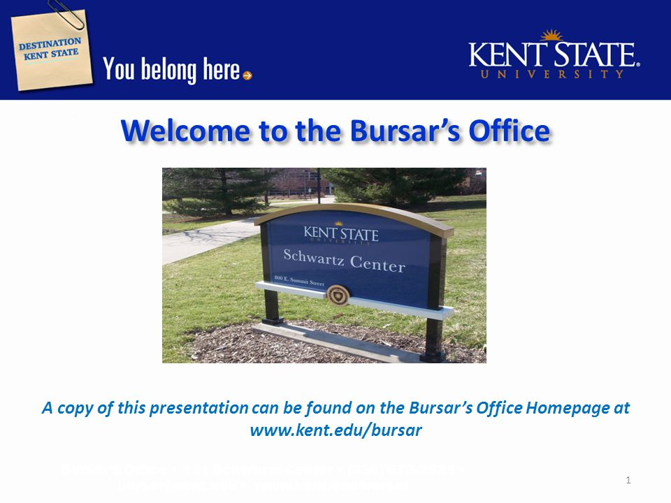 Welcome to the Bursar's Office A copy of this presentation can be found on the Bursar's Office Homepage at www.kent.edu/bursar Bursar's Office 131 Schwartz Center (330) 672-2626 bursar@kent.edu www.kent.edu/bursar 1