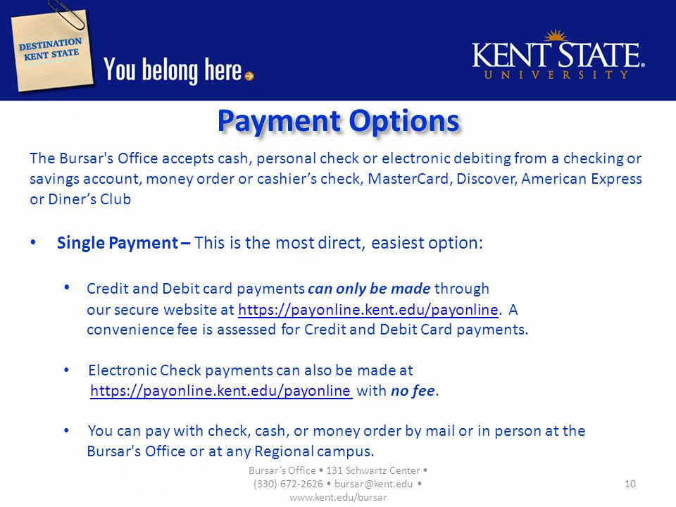 Payment Options The Bursar s Office accepts cash, personal check or electronic debiting from a checking or savings account, money order or cashier's check, MasterCard, Discover, American Express or Diner's Club Single Payment – This is the most direct, easiest option: Credit and Debit card payments can only be made through our secure website at https://payonline.kent.edu/payonline.