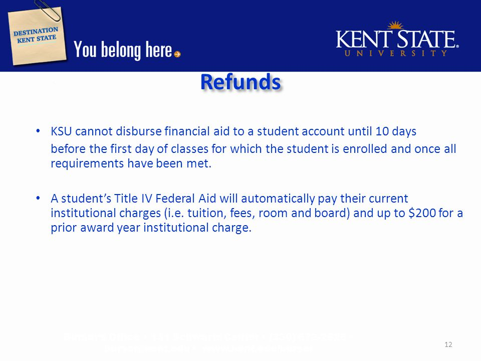 Refunds KSU cannot disburse financial aid to a student account until 10 days before the first day of classes for which the student is enrolled and once all requirements have been met.