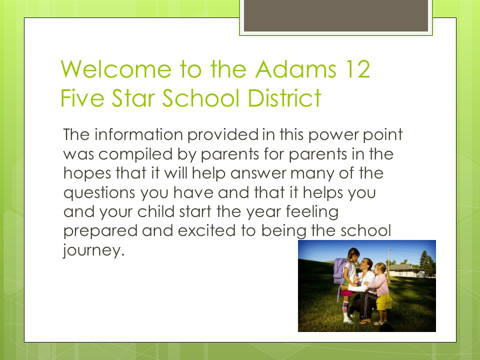 Welcome to the Adams 12 Five Star School District The information provided in this power point was compiled by parents for parents in the hopes that it will help answer many of the questions you have and that it helps you and your child start the year feeling prepared and excited to being the school journey.