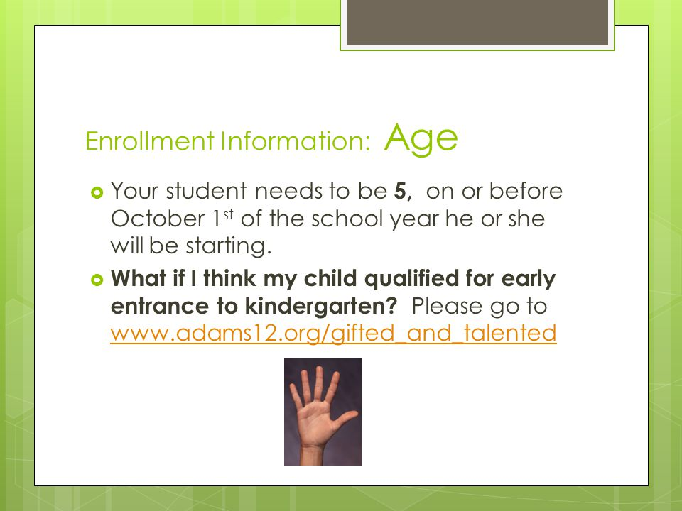 Enrollment Information: Age  Your student needs to be 5, on or before October 1 st of the school year he or she will be starting.