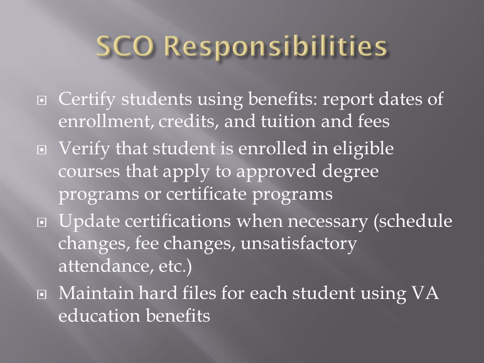  Certify students using benefits: report dates of enrollment, credits, and tuition and fees  Verify that student is enrolled in eligible courses that apply to approved degree programs or certificate programs  Update certifications when necessary (schedule changes, fee changes, unsatisfactory attendance, etc.)  Maintain hard files for each student using VA education benefits