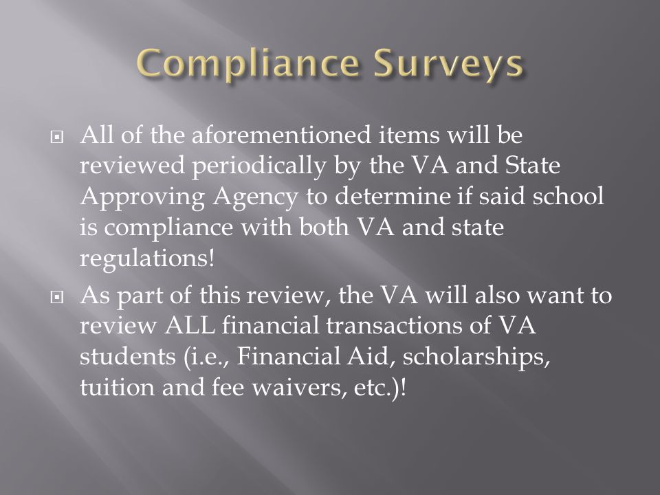  All of the aforementioned items will be reviewed periodically by the VA and State Approving Agency to determine if said school is compliance with both VA and state regulations.