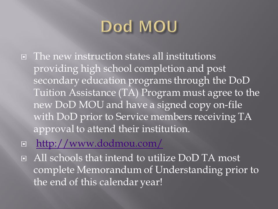  The new instruction states all institutions providing high school completion and post secondary education programs through the DoD Tuition Assistance (TA) Program must agree to the new DoD MOU and have a signed copy on-file with DoD prior to Service members receiving TA approval to attend their institution.