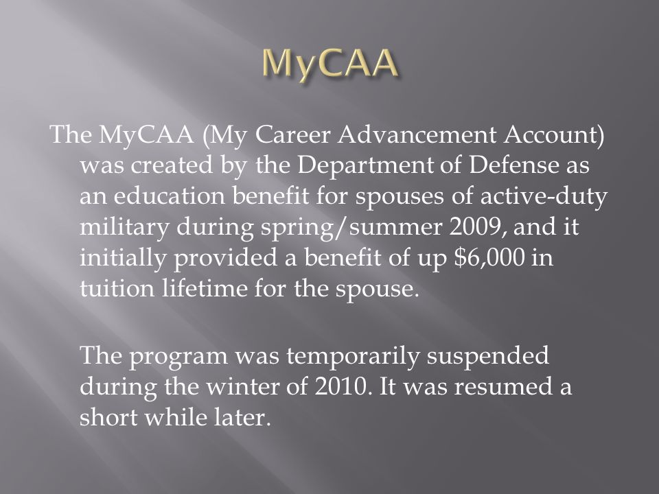 The MyCAA (My Career Advancement Account) was created by the Department of Defense as an education benefit for spouses of active-duty military during spring/summer 2009, and it initially provided a benefit of up $6,000 in tuition lifetime for the spouse.