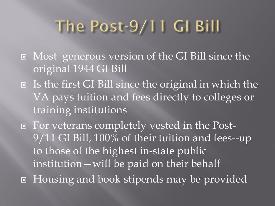  Most generous version of the GI Bill since the original 1944 GI Bill  Is the first GI Bill since the original in which the VA pays tuition and fees directly to colleges or training institutions  For veterans completely vested in the Post- 9/11 GI Bill, 100% of their tuition and fees--up to those of the highest in-state public institution—will be paid on their behalf  Housing and book stipends may be provided