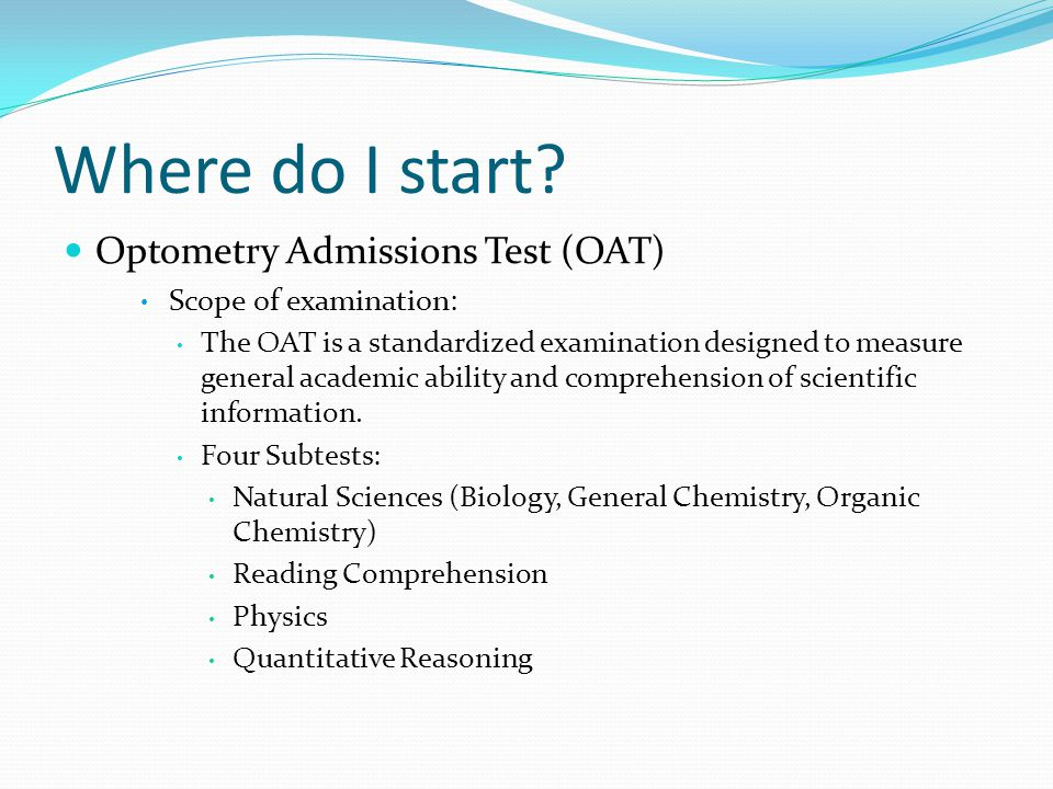 Where do I start? Optometry Admissions Test (OAT) Scope of examination: The OAT is a standardized examination designed to measure general academic abi