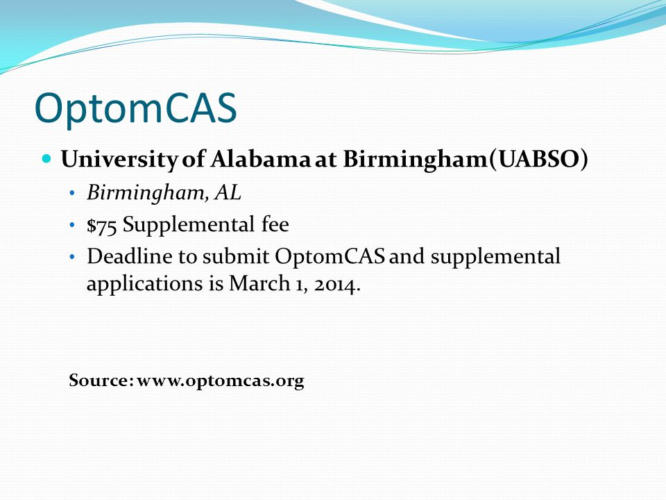 OptomCAS University of Alabama at Birmingham(UABSO) Birmingham, AL $75 Supplemental fee Deadline to submit OptomCAS and supplemental applications is M