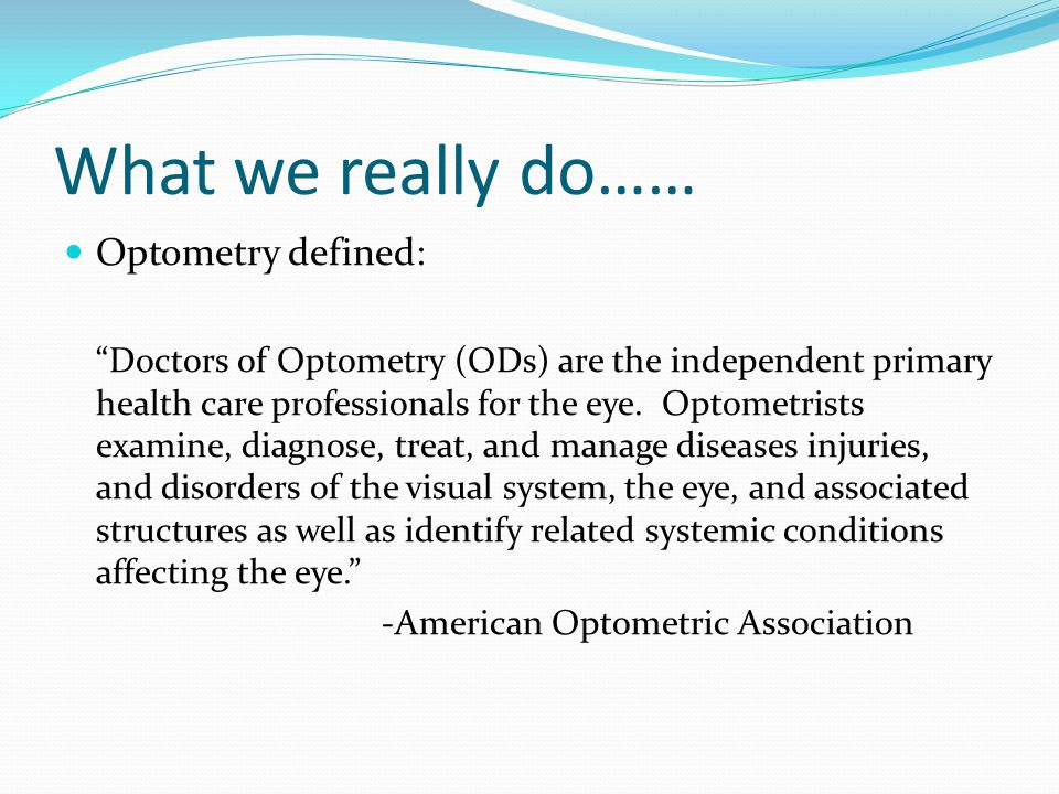 "What we really do…… Optometry defined: ""Doctors of Optometry (ODs) are the independent primary health care professionals for the eye. Optometrists exa"