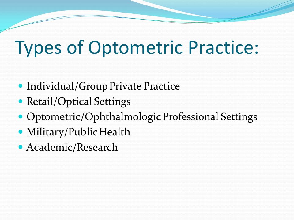 Types of Optometric Practice: Individual/Group Private Practice Retail/Optical Settings Optometric/Ophthalmologic Professional Settings Military/Publi