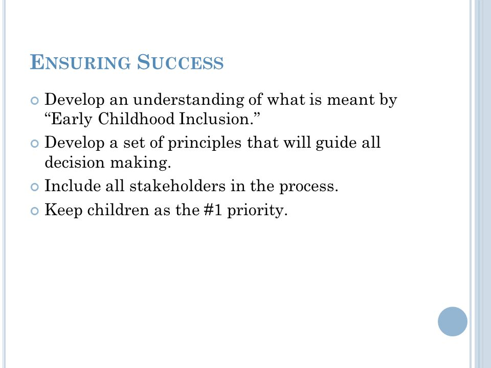 """E NSURING S UCCESS Develop an understanding of what is meant by """"Early Childhood Inclusion."""" Develop a set of principles that will guide all decision"""