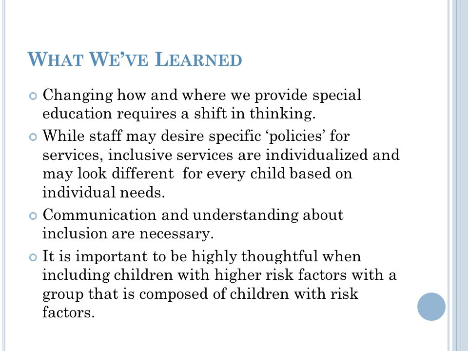 W HAT W E ' VE L EARNED Changing how and where we provide special education requires a shift in thinking.