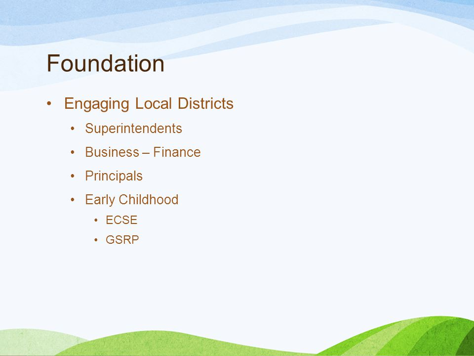 Foundation Engaging Local Districts Superintendents Business – Finance Principals Early Childhood ECSE GSRP