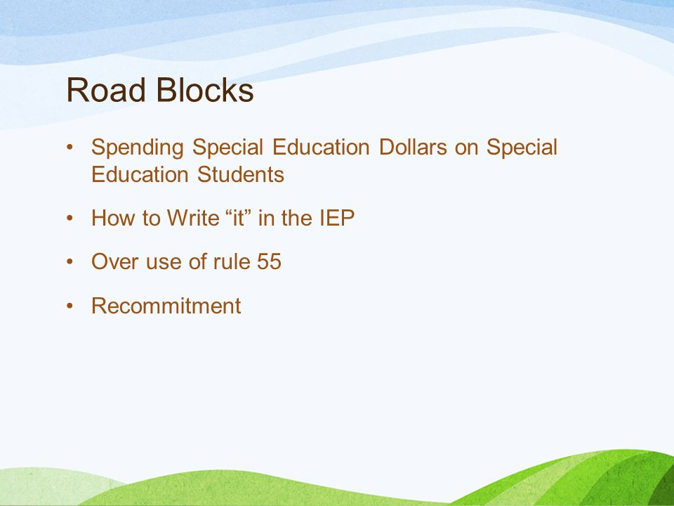 Road Blocks Spending Special Education Dollars on Special Education Students How to Write it in the IEP Over use of rule 55 Recommitment