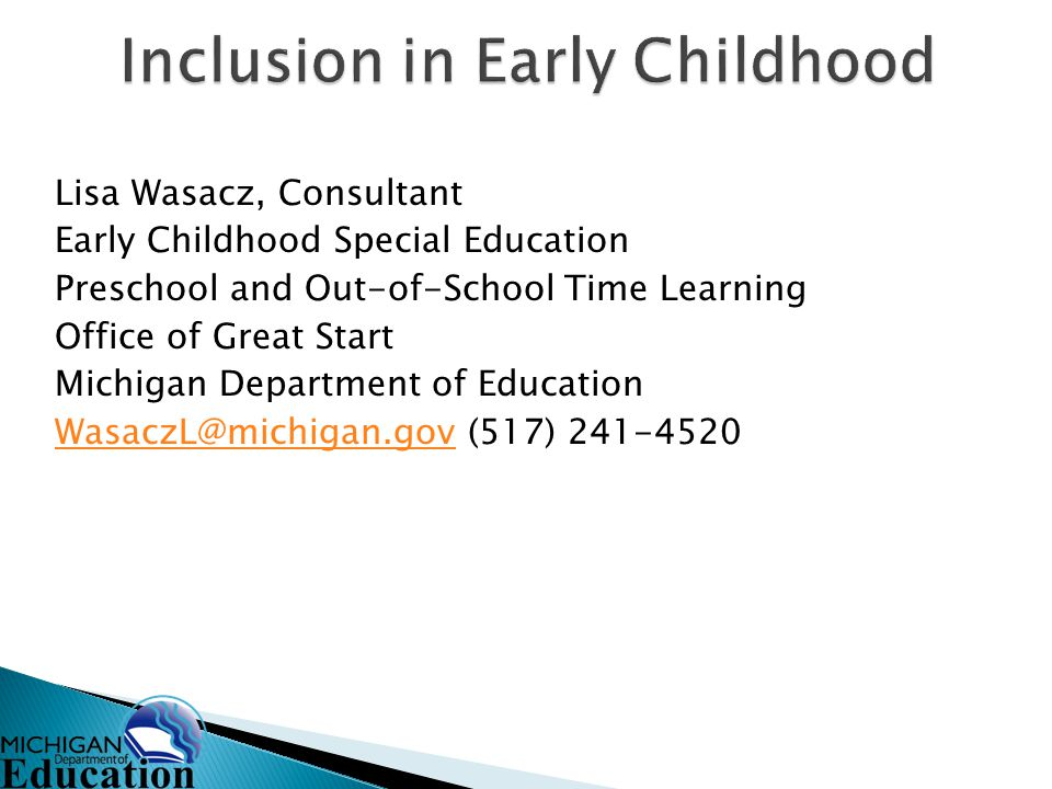 Lisa Wasacz, Consultant Early Childhood Special Education Preschool and Out-of-School Time Learning Office of Great Start Michigan Department of Education WasaczL@michigan.govWasaczL@michigan.gov (517) 241-4520